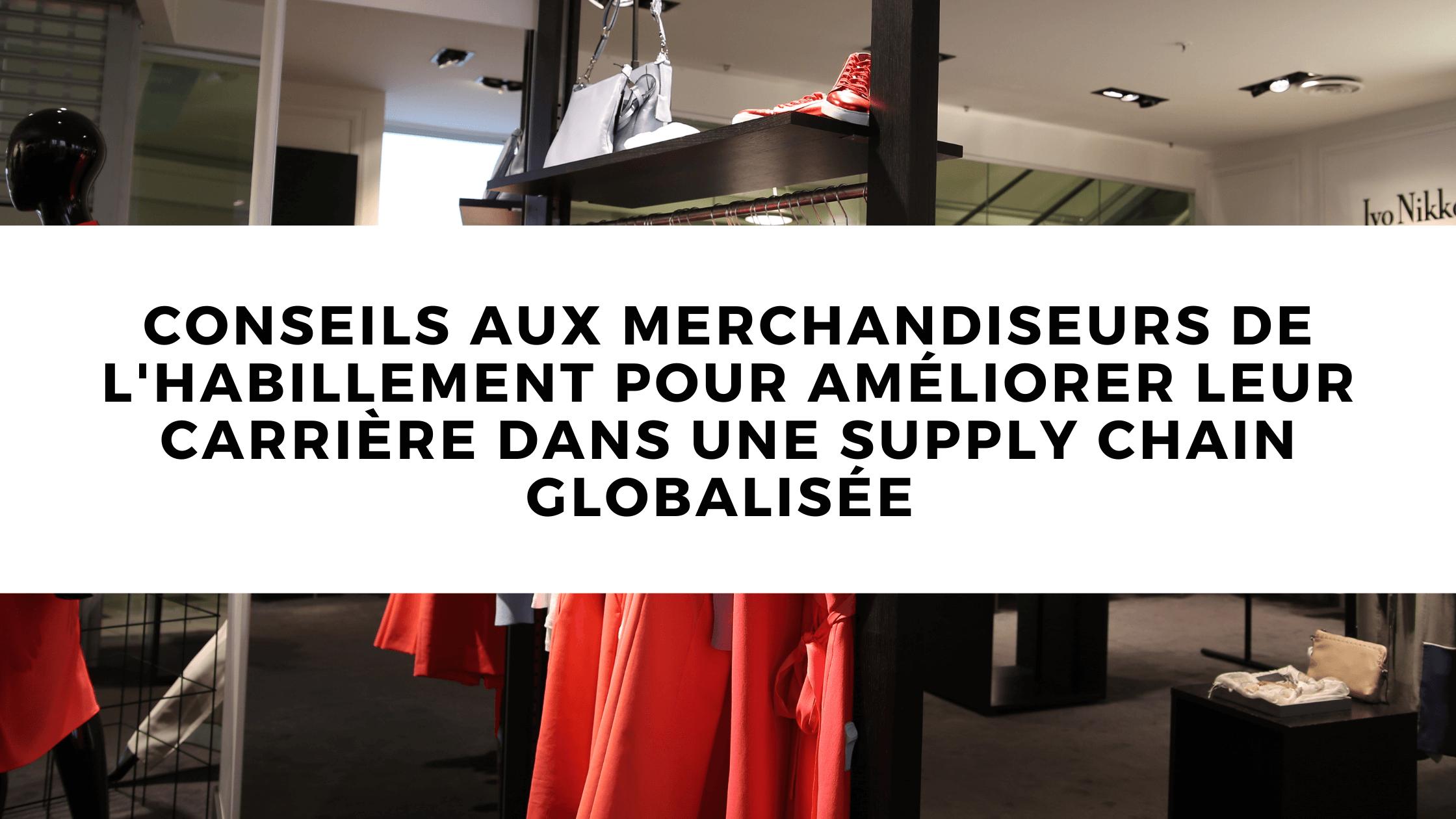 Conseils aux merchandiseurs de vêtements pour améliorer leur carrière dans une supply chain globalisée